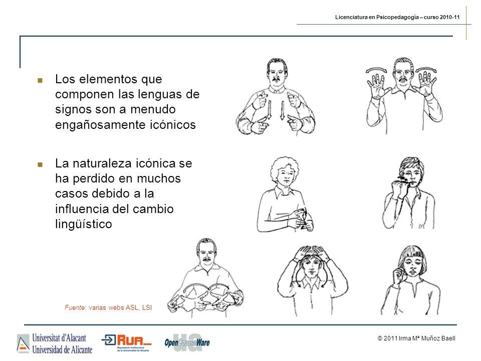 Licenciatura en Psicopedagogía – curso 2010-11 © 2011 Irma Mª Muñoz Baell Los elementos que componen las lenguas de signos son a menudo engañosamente icónicos La naturaleza icónica se ha perdido en muchos casos debido a la influencia del cambio lingüístico Fuente: varias webs ASL, LSI