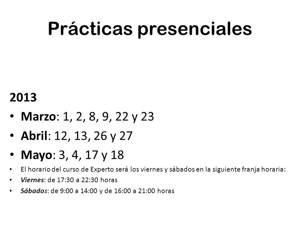 Prácticas presenciales 2013 Marzo: 1, 2, 8, 9, 22 y 23 Abril: 12, 13, 26 y 27 Mayo: 3, 4, 17 y 18 El horario del curso de Experto será los viernes y s
