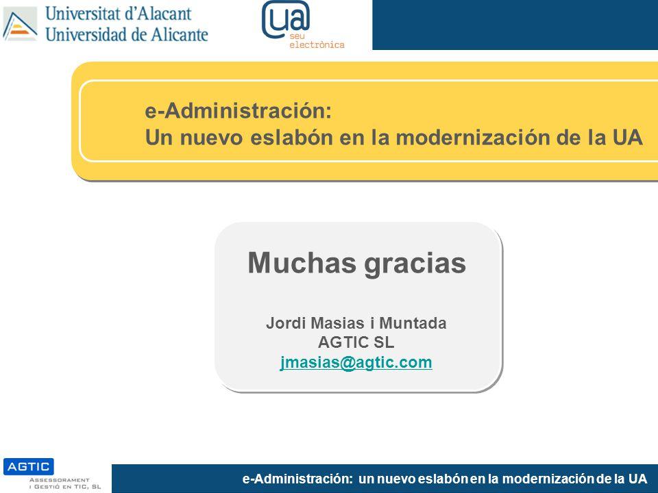 e-Administración: un nuevo eslabón en la modernización de la UA Muchas gracias Jordi Masias i Muntada AGTIC SL jmasias@agtic.com e-Administración: Un