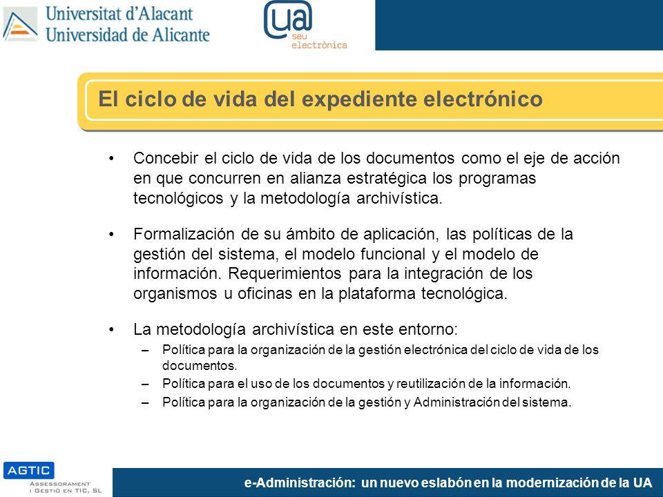 e-Administración: un nuevo eslabón en la modernización de la UA Concebir el ciclo de vida de los documentos como el eje de acción en que concurren en alianza estratégica los programas tecnológicos y la metodología archivística.
