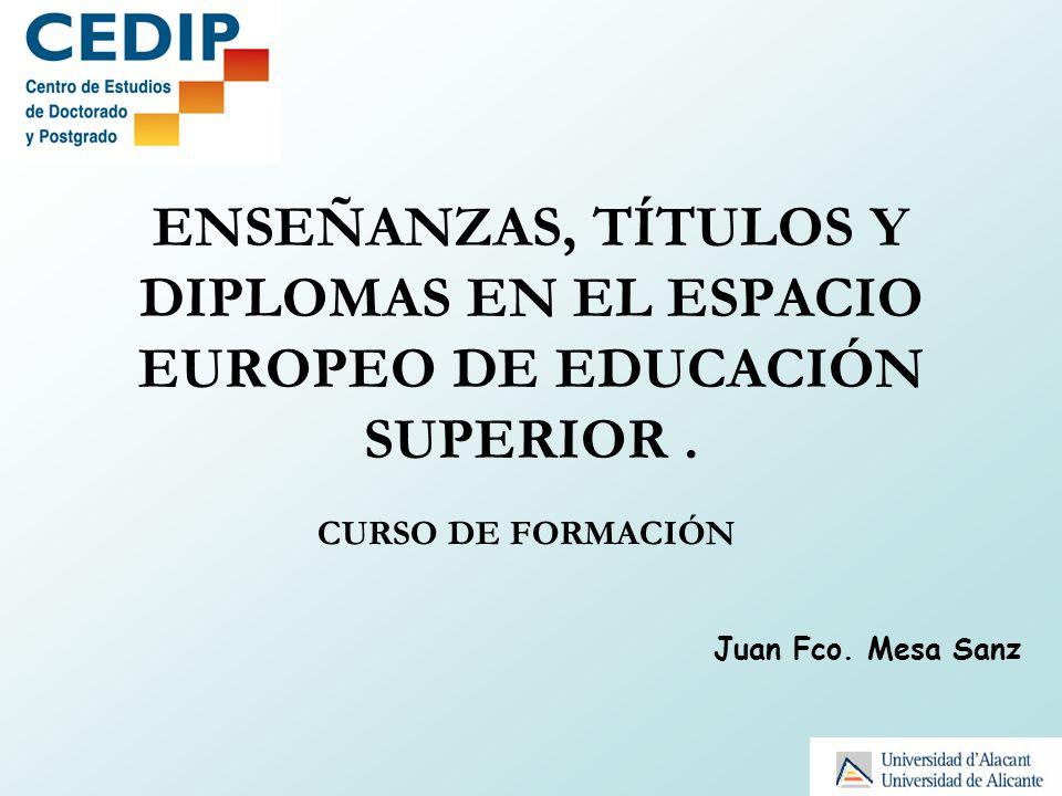 ENSEÑANZAS, TÍTULOS Y DIPLOMAS EN EL ESPACIO EUROPEO DE EDUCACIÓN SUPERIOR. CURSO DE FORMACIÓN Juan Fco. Mesa Sanz