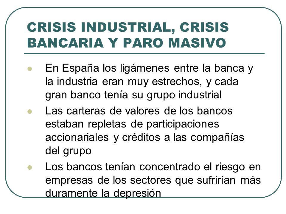 CRISIS INDUSTRIAL, CRISIS BANCARIA Y PARO MASIVO En España los ligámenes entre la banca y la industria eran muy estrechos, y cada gran banco tenía su