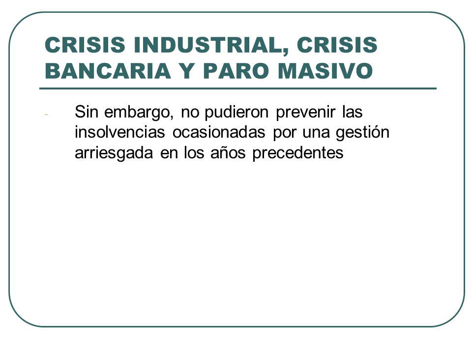 CRISIS INDUSTRIAL, CRISIS BANCARIA Y PARO MASIVO - Sin embargo, no pudieron prevenir las insolvencias ocasionadas por una gestión arriesgada en los años precedentes
