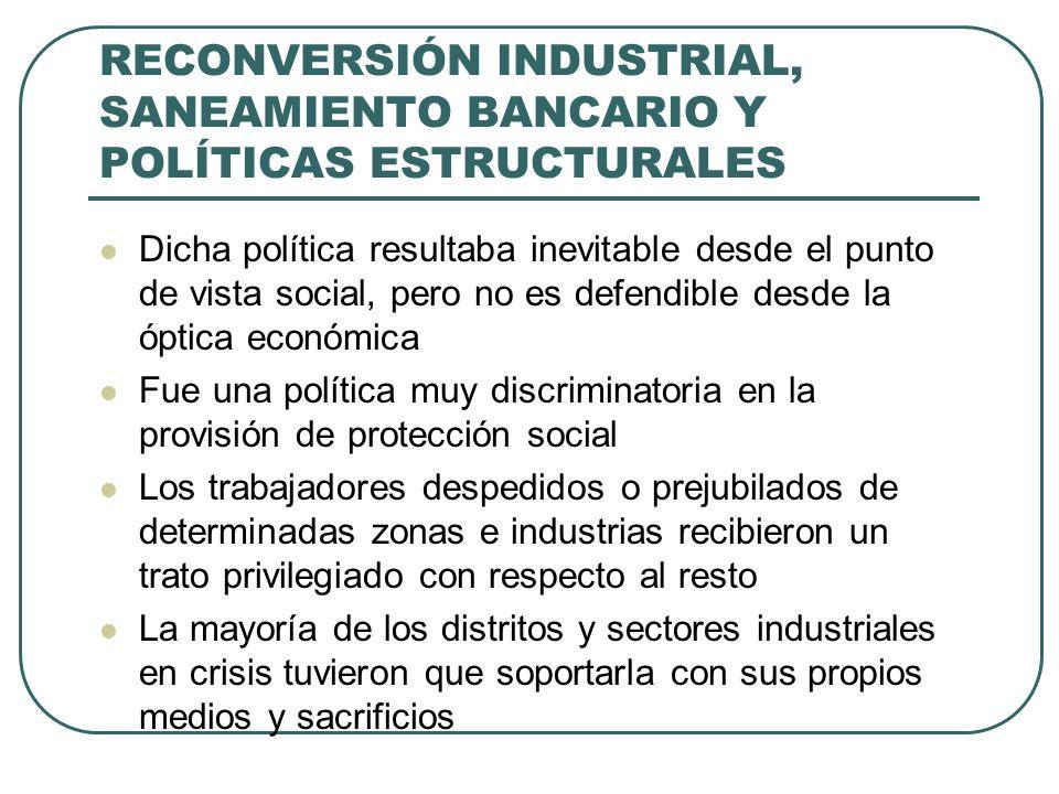 RECONVERSIÓN INDUSTRIAL, SANEAMIENTO BANCARIO Y POLÍTICAS ESTRUCTURALES Dicha política resultaba inevitable desde el punto de vista social, pero no es