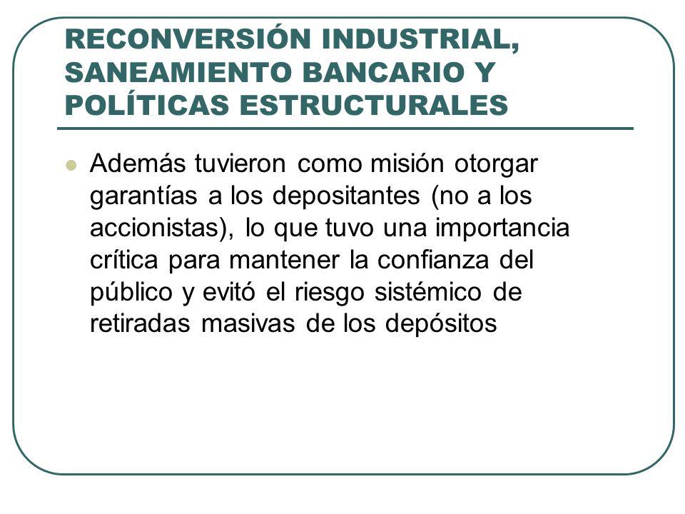 RECONVERSIÓN INDUSTRIAL, SANEAMIENTO BANCARIO Y POLÍTICAS ESTRUCTURALES Además tuvieron como misión otorgar garantías a los depositantes (no a los acc