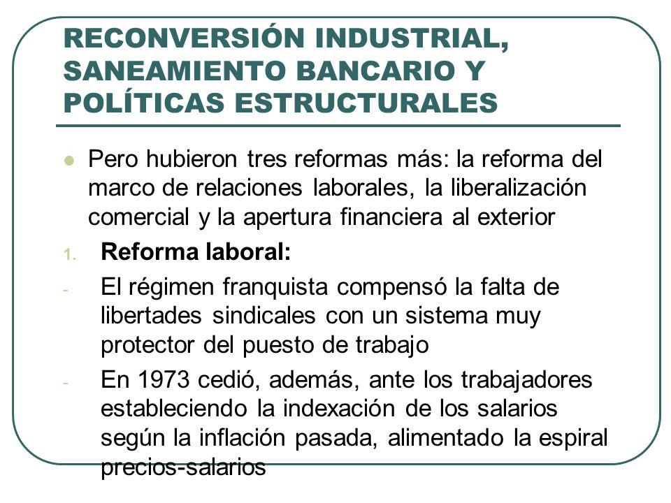 RECONVERSIÓN INDUSTRIAL, SANEAMIENTO BANCARIO Y POLÍTICAS ESTRUCTURALES Pero hubieron tres reformas más: la reforma del marco de relaciones laborales, la liberalización comercial y la apertura financiera al exterior 1.