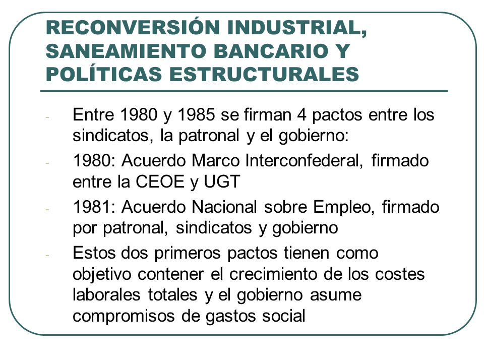RECONVERSIÓN INDUSTRIAL, SANEAMIENTO BANCARIO Y POLÍTICAS ESTRUCTURALES - Entre 1980 y 1985 se firman 4 pactos entre los sindicatos, la patronal y el gobierno: - 1980: Acuerdo Marco Interconfederal, firmado entre la CEOE y UGT - 1981: Acuerdo Nacional sobre Empleo, firmado por patronal, sindicatos y gobierno - Estos dos primeros pactos tienen como objetivo contener el crecimiento de los costes laborales totales y el gobierno asume compromisos de gastos social
