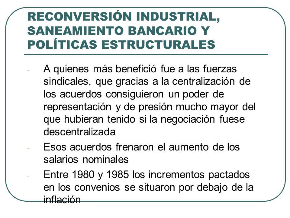 RECONVERSIÓN INDUSTRIAL, SANEAMIENTO BANCARIO Y POLÍTICAS ESTRUCTURALES - A quienes más benefició fue a las fuerzas sindicales, que gracias a la centr