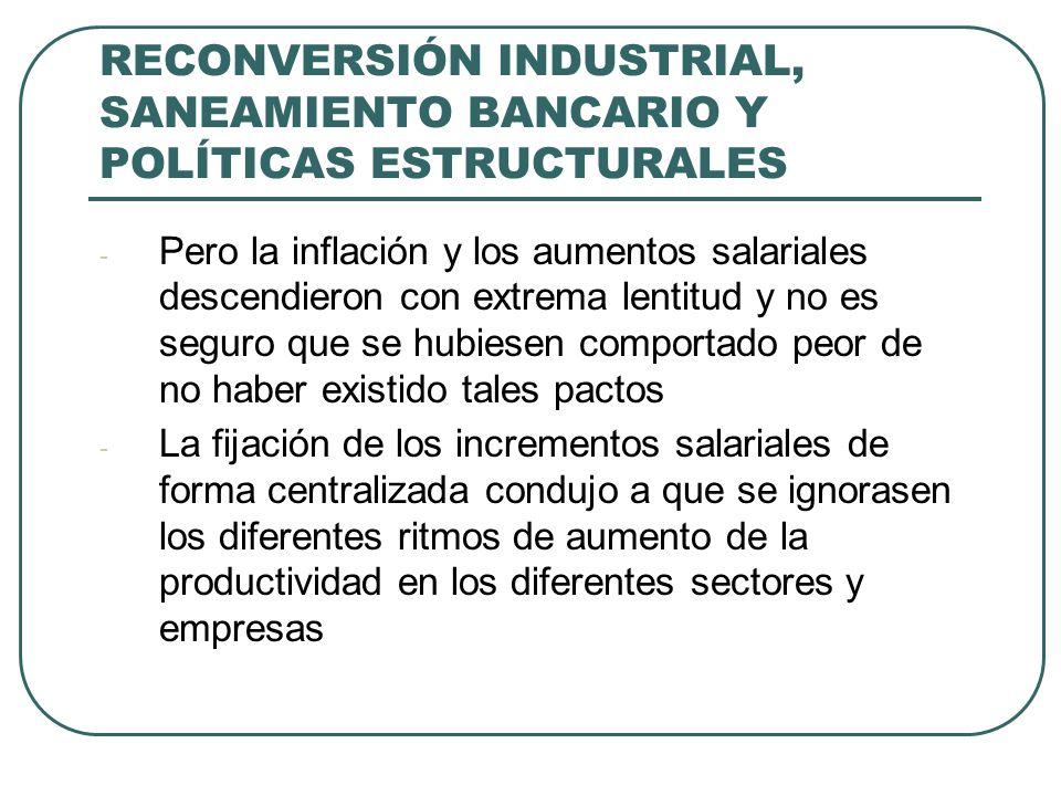 RECONVERSIÓN INDUSTRIAL, SANEAMIENTO BANCARIO Y POLÍTICAS ESTRUCTURALES - Pero la inflación y los aumentos salariales descendieron con extrema lentitud y no es seguro que se hubiesen comportado peor de no haber existido tales pactos - La fijación de los incrementos salariales de forma centralizada condujo a que se ignorasen los diferentes ritmos de aumento de la productividad en los diferentes sectores y empresas