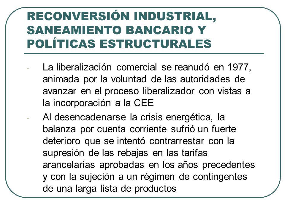 RECONVERSIÓN INDUSTRIAL, SANEAMIENTO BANCARIO Y POLÍTICAS ESTRUCTURALES - La liberalización comercial se reanudó en 1977, animada por la voluntad de las autoridades de avanzar en el proceso liberalizador con vistas a la incorporación a la CEE - Al desencadenarse la crisis energética, la balanza por cuenta corriente sufrió un fuerte deterioro que se intentó contrarrestar con la supresión de las rebajas en las tarifas arancelarias aprobadas en los años precedentes y con la sujeción a un régimen de contingentes de una larga lista de productos