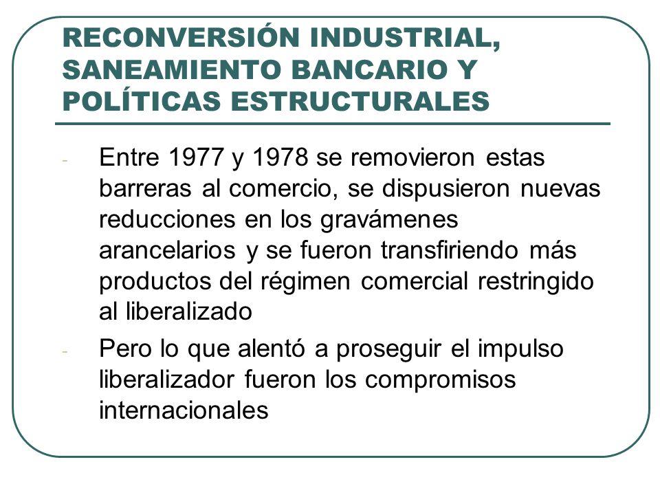 RECONVERSIÓN INDUSTRIAL, SANEAMIENTO BANCARIO Y POLÍTICAS ESTRUCTURALES - Entre 1977 y 1978 se removieron estas barreras al comercio, se dispusieron nuevas reducciones en los gravámenes arancelarios y se fueron transfiriendo más productos del régimen comercial restringido al liberalizado - Pero lo que alentó a proseguir el impulso liberalizador fueron los compromisos internacionales