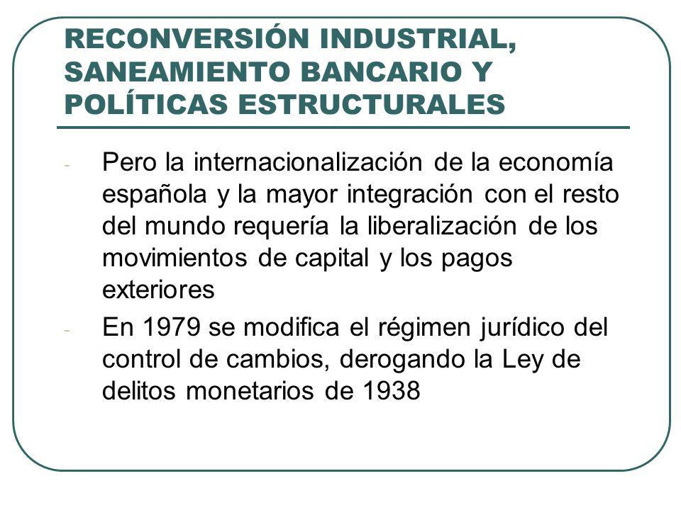 RECONVERSIÓN INDUSTRIAL, SANEAMIENTO BANCARIO Y POLÍTICAS ESTRUCTURALES - Pero la internacionalización de la economía española y la mayor integración con el resto del mundo requería la liberalización de los movimientos de capital y los pagos exteriores - En 1979 se modifica el régimen jurídico del control de cambios, derogando la Ley de delitos monetarios de 1938