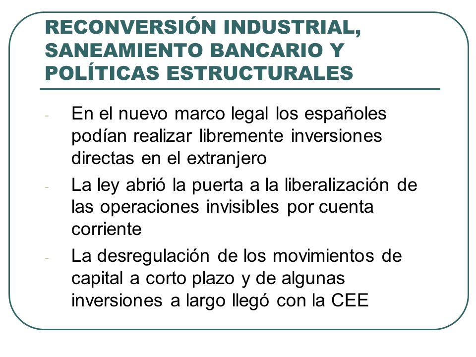 RECONVERSIÓN INDUSTRIAL, SANEAMIENTO BANCARIO Y POLÍTICAS ESTRUCTURALES - En el nuevo marco legal los españoles podían realizar libremente inversiones directas en el extranjero - La ley abrió la puerta a la liberalización de las operaciones invisibles por cuenta corriente - La desregulación de los movimientos de capital a corto plazo y de algunas inversiones a largo llegó con la CEE