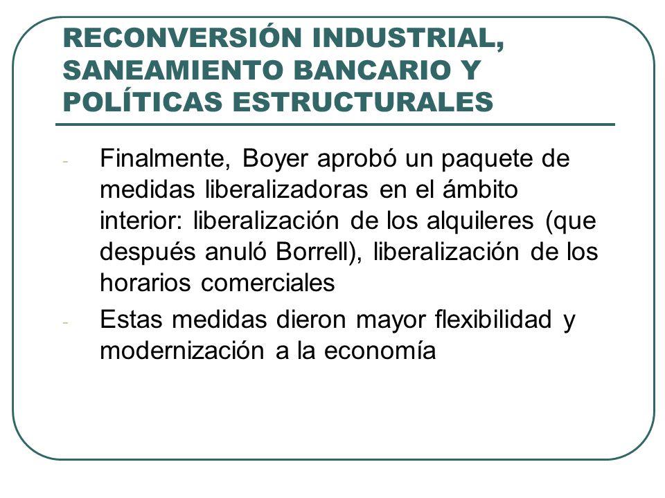 RECONVERSIÓN INDUSTRIAL, SANEAMIENTO BANCARIO Y POLÍTICAS ESTRUCTURALES - Finalmente, Boyer aprobó un paquete de medidas liberalizadoras en el ámbito interior: liberalización de los alquileres (que después anuló Borrell), liberalización de los horarios comerciales - Estas medidas dieron mayor flexibilidad y modernización a la economía