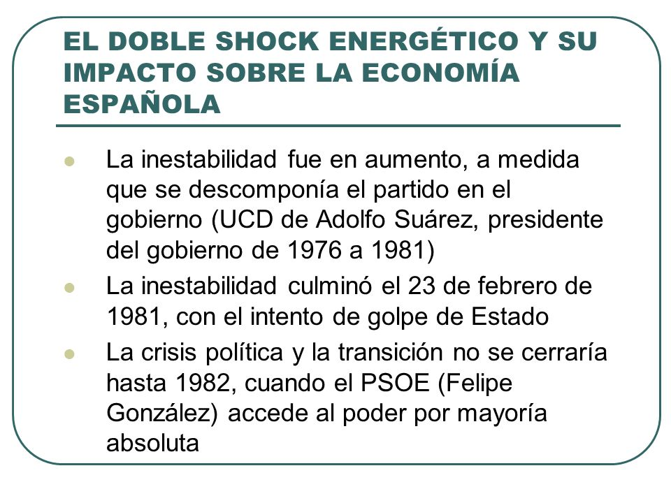 EL DOBLE SHOCK ENERGÉTICO Y SU IMPACTO SOBRE LA ECONOMÍA ESPAÑOLA La inestabilidad fue en aumento, a medida que se descomponía el partido en el gobierno (UCD de Adolfo Suárez, presidente del gobierno de 1976 a 1981) La inestabilidad culminó el 23 de febrero de 1981, con el intento de golpe de Estado La crisis política y la transición no se cerraría hasta 1982, cuando el PSOE (Felipe González) accede al poder por mayoría absoluta