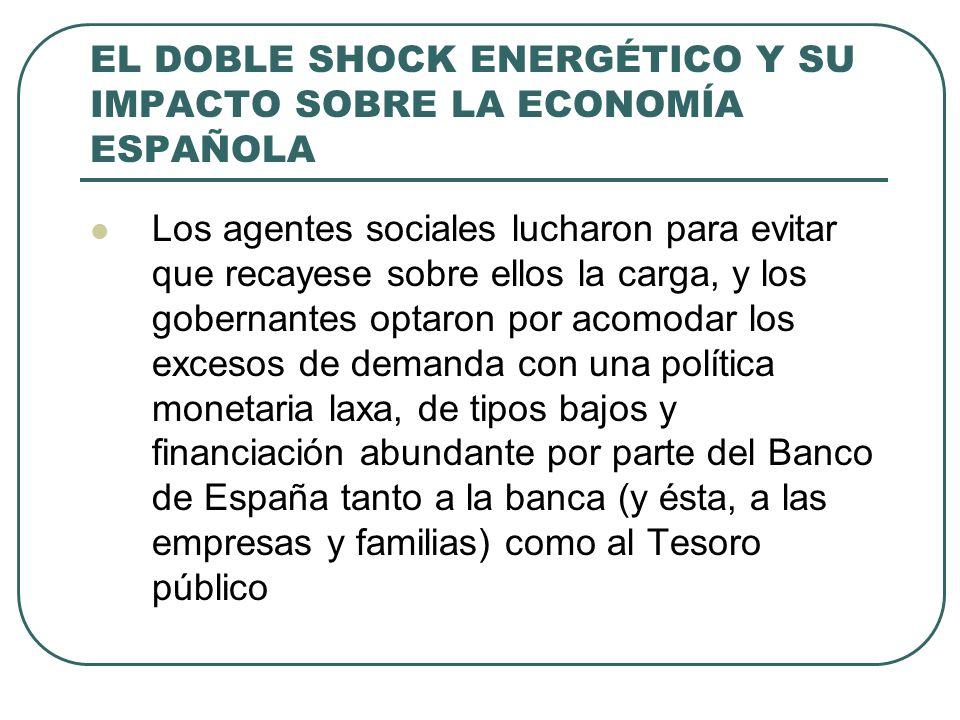 EL DOBLE SHOCK ENERGÉTICO Y SU IMPACTO SOBRE LA ECONOMÍA ESPAÑOLA Los agentes sociales lucharon para evitar que recayese sobre ellos la carga, y los gobernantes optaron por acomodar los excesos de demanda con una política monetaria laxa, de tipos bajos y financiación abundante por parte del Banco de España tanto a la banca (y ésta, a las empresas y familias) como al Tesoro público