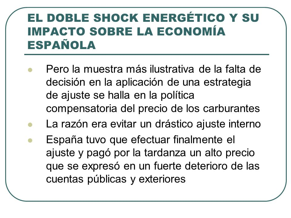 EL DOBLE SHOCK ENERGÉTICO Y SU IMPACTO SOBRE LA ECONOMÍA ESPAÑOLA Pero la muestra más ilustrativa de la falta de decisión en la aplicación de una estrategia de ajuste se halla en la política compensatoria del precio de los carburantes La razón era evitar un drástico ajuste interno España tuvo que efectuar finalmente el ajuste y pagó por la tardanza un alto precio que se expresó en un fuerte deterioro de las cuentas públicas y exteriores