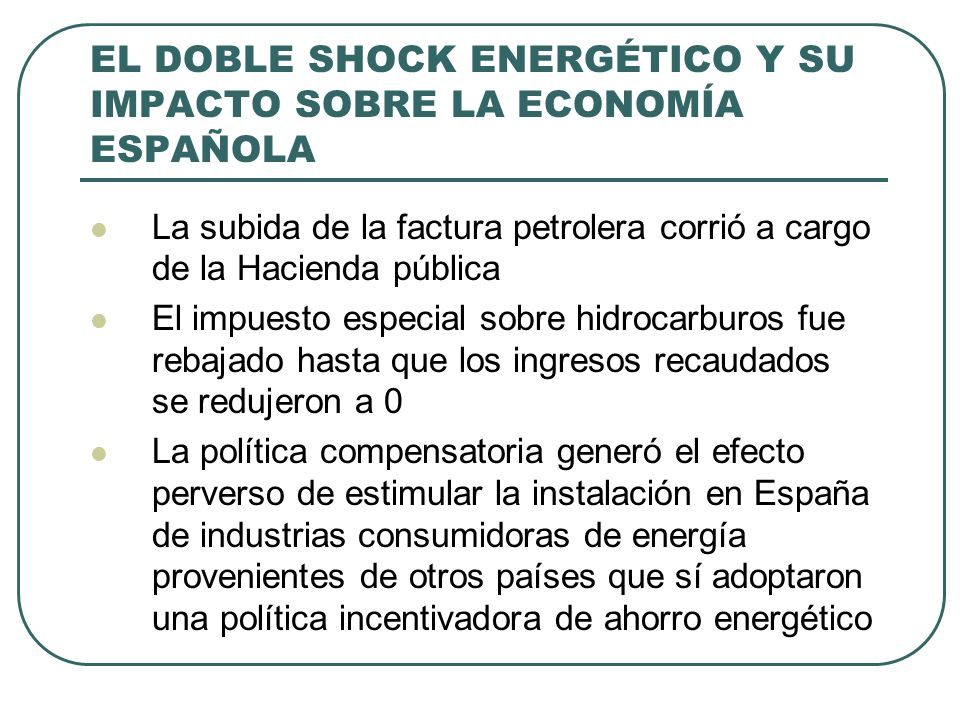 EL DOBLE SHOCK ENERGÉTICO Y SU IMPACTO SOBRE LA ECONOMÍA ESPAÑOLA La subida de la factura petrolera corrió a cargo de la Hacienda pública El impuesto