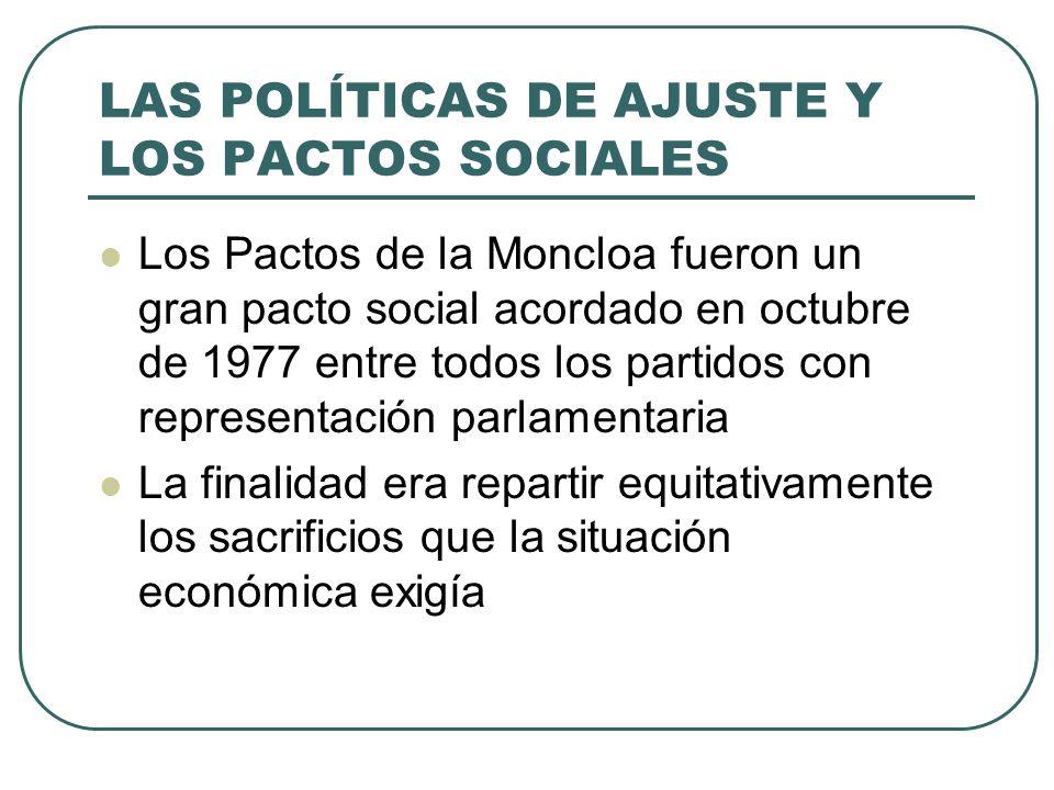 LAS POLÍTICAS DE AJUSTE Y LOS PACTOS SOCIALES Los Pactos de la Moncloa fueron un gran pacto social acordado en octubre de 1977 entre todos los partidos con representación parlamentaria La finalidad era repartir equitativamente los sacrificios que la situación económica exigía