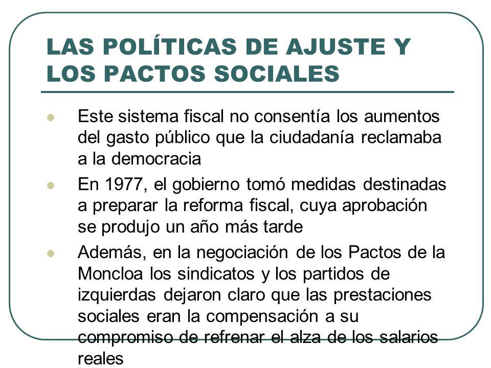 LAS POLÍTICAS DE AJUSTE Y LOS PACTOS SOCIALES Este sistema fiscal no consentía los aumentos del gasto público que la ciudadanía reclamaba a la democracia En 1977, el gobierno tomó medidas destinadas a preparar la reforma fiscal, cuya aprobación se produjo un año más tarde Además, en la negociación de los Pactos de la Moncloa los sindicatos y los partidos de izquierdas dejaron claro que las prestaciones sociales eran la compensación a su compromiso de refrenar el alza de los salarios reales