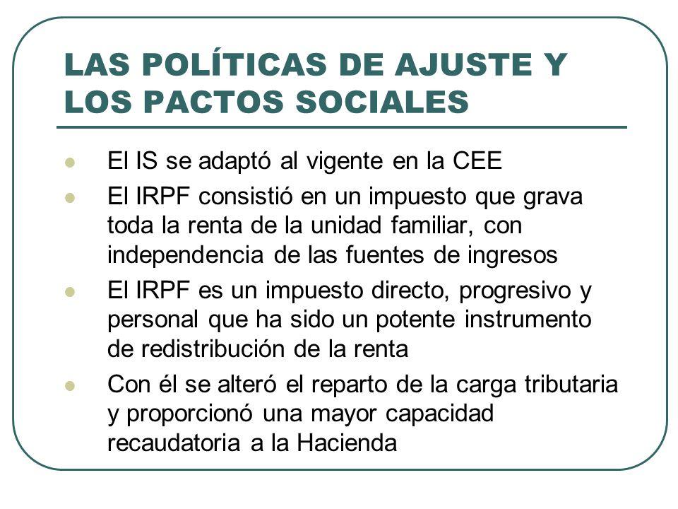 LAS POLÍTICAS DE AJUSTE Y LOS PACTOS SOCIALES El IS se adaptó al vigente en la CEE El IRPF consistió en un impuesto que grava toda la renta de la unid