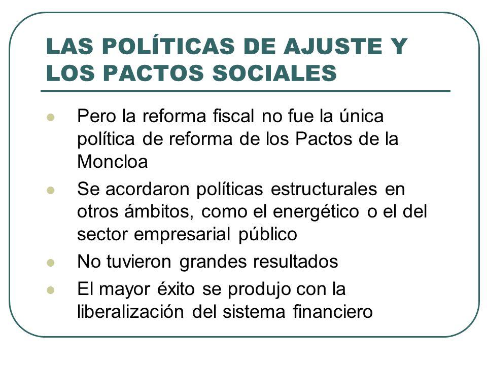 LAS POLÍTICAS DE AJUSTE Y LOS PACTOS SOCIALES Pero la reforma fiscal no fue la única política de reforma de los Pactos de la Moncloa Se acordaron políticas estructurales en otros ámbitos, como el energético o el del sector empresarial público No tuvieron grandes resultados El mayor éxito se produjo con la liberalización del sistema financiero