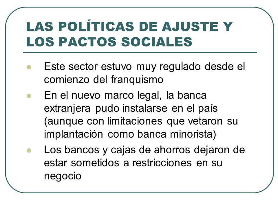 LAS POLÍTICAS DE AJUSTE Y LOS PACTOS SOCIALES Este sector estuvo muy regulado desde el comienzo del franquismo En el nuevo marco legal, la banca extra