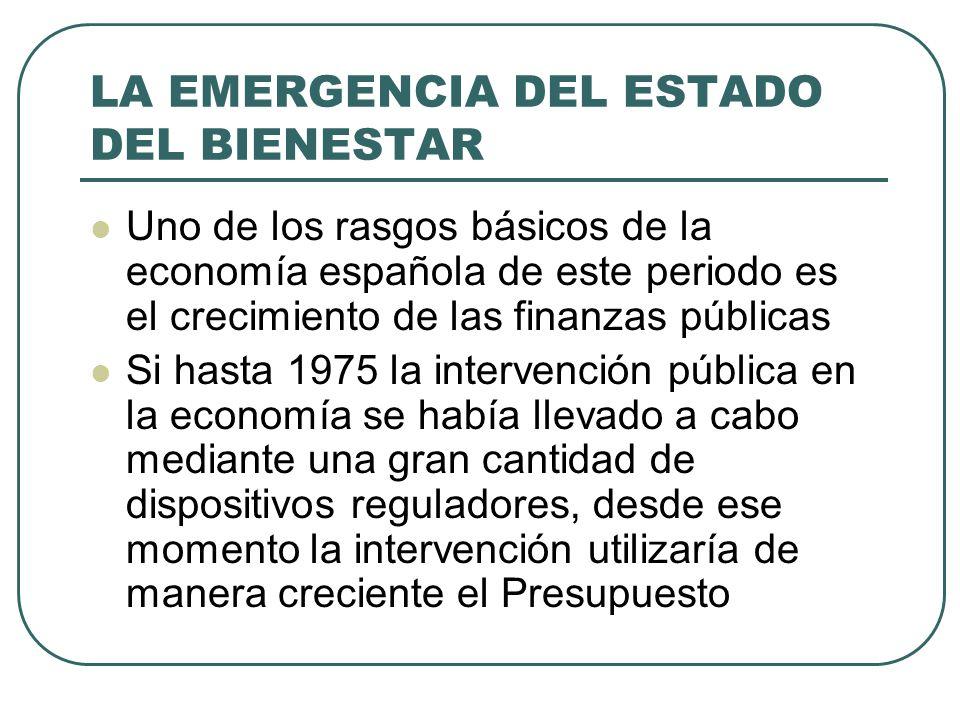 LA EMERGENCIA DEL ESTADO DEL BIENESTAR Uno de los rasgos básicos de la economía española de este periodo es el crecimiento de las finanzas públicas Si