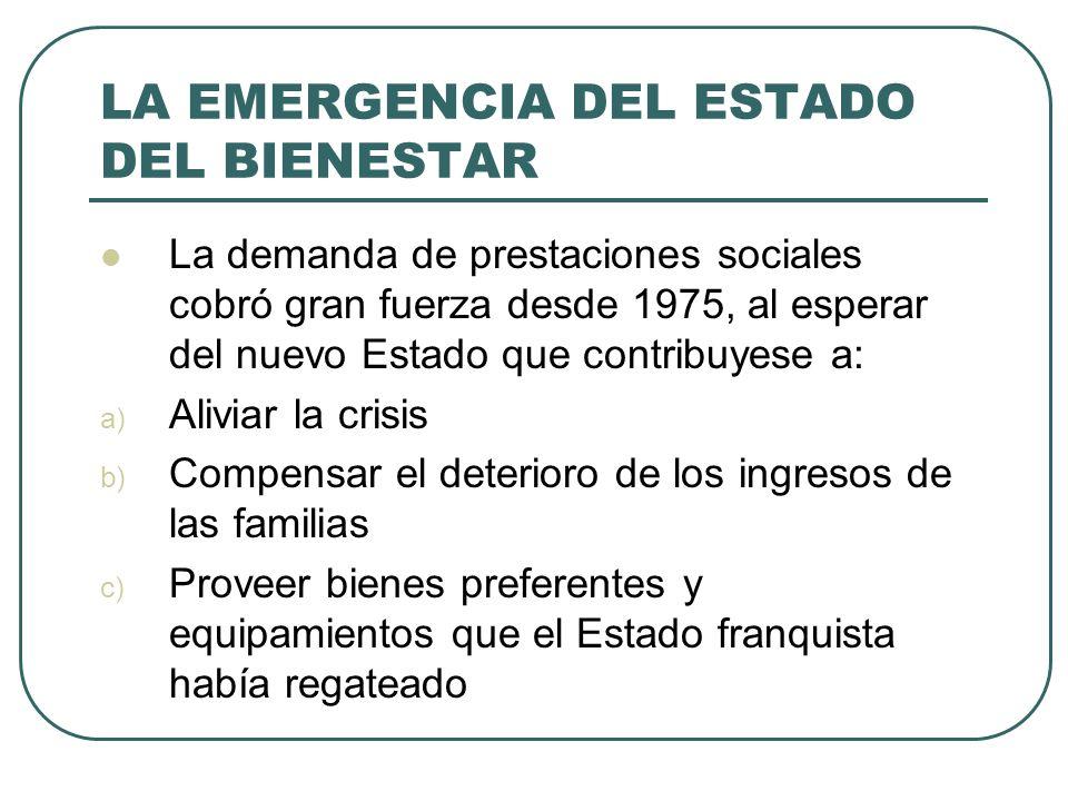 LA EMERGENCIA DEL ESTADO DEL BIENESTAR La demanda de prestaciones sociales cobró gran fuerza desde 1975, al esperar del nuevo Estado que contribuyese
