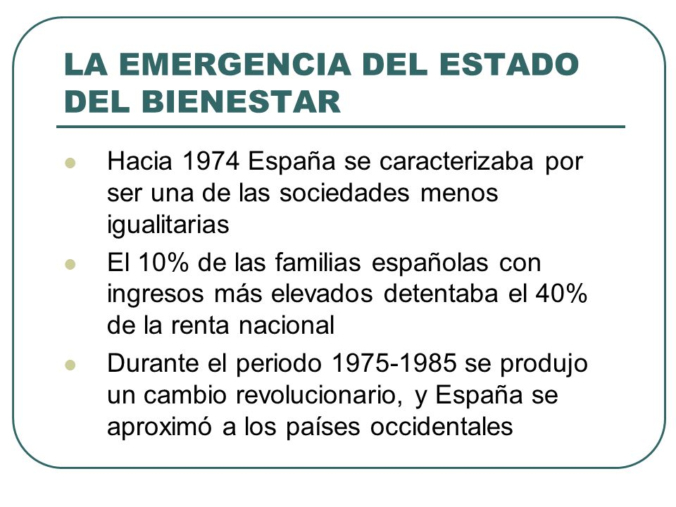 LA EMERGENCIA DEL ESTADO DEL BIENESTAR Hacia 1974 España se caracterizaba por ser una de las sociedades menos igualitarias El 10% de las familias españolas con ingresos más elevados detentaba el 40% de la renta nacional Durante el periodo 1975-1985 se produjo un cambio revolucionario, y España se aproximó a los países occidentales