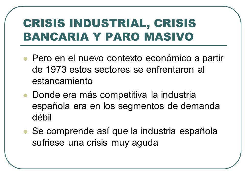 CRISIS INDUSTRIAL, CRISIS BANCARIA Y PARO MASIVO Pero en el nuevo contexto económico a partir de 1973 estos sectores se enfrentaron al estancamiento Donde era más competitiva la industria española era en los segmentos de demanda débil Se comprende así que la industria española sufriese una crisis muy aguda