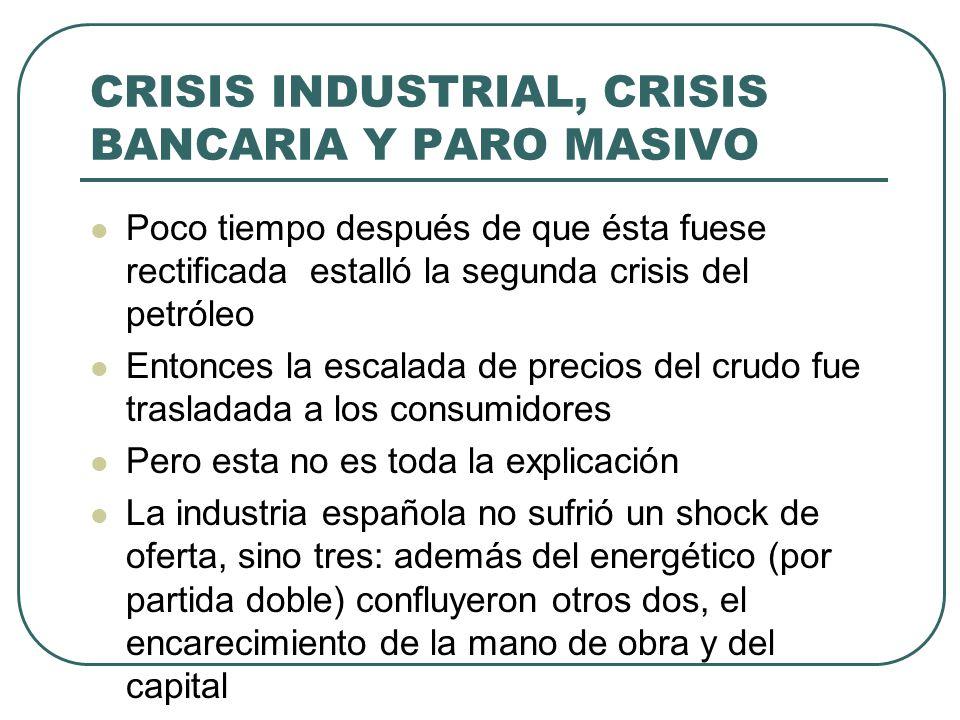 CRISIS INDUSTRIAL, CRISIS BANCARIA Y PARO MASIVO Poco tiempo después de que ésta fuese rectificada estalló la segunda crisis del petróleo Entonces la escalada de precios del crudo fue trasladada a los consumidores Pero esta no es toda la explicación La industria española no sufrió un shock de oferta, sino tres: además del energético (por partida doble) confluyeron otros dos, el encarecimiento de la mano de obra y del capital