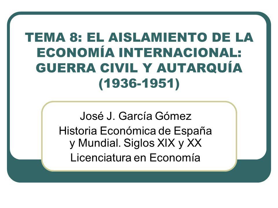 TEMA 8: EL AISLAMIENTO DE LA ECONOMÍA INTERNACIONAL: GUERRA CIVIL Y AUTARQUÍA (1936-1951) José J.