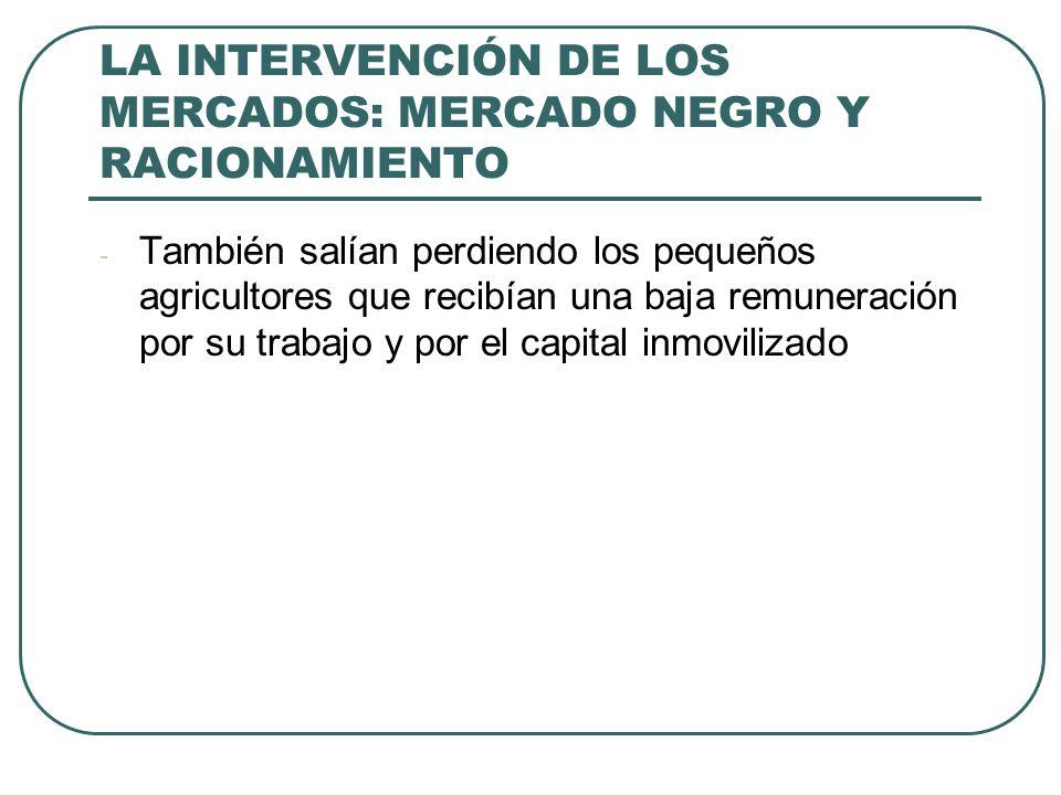 LA INTERVENCIÓN DE LOS MERCADOS: MERCADO NEGRO Y RACIONAMIENTO - También salían perdiendo los pequeños agricultores que recibían una baja remuneración por su trabajo y por el capital inmovilizado