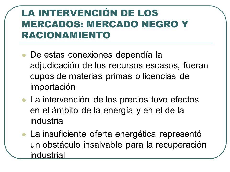 LA INTERVENCIÓN DE LOS MERCADOS: MERCADO NEGRO Y RACIONAMIENTO De estas conexiones dependía la adjudicación de los recursos escasos, fueran cupos de materias primas o licencias de importación La intervención de los precios tuvo efectos en el ámbito de la energía y en el de la industria La insuficiente oferta energética representó un obstáculo insalvable para la recuperación industrial