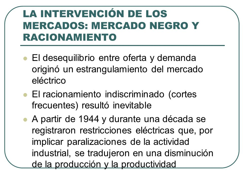 LA INTERVENCIÓN DE LOS MERCADOS: MERCADO NEGRO Y RACIONAMIENTO El desequilibrio entre oferta y demanda originó un estrangulamiento del mercado eléctrico El racionamiento indiscriminado (cortes frecuentes) resultó inevitable A partir de 1944 y durante una década se registraron restricciones eléctricas que, por implicar paralizaciones de la actividad industrial, se tradujeron en una disminución de la producción y la productividad