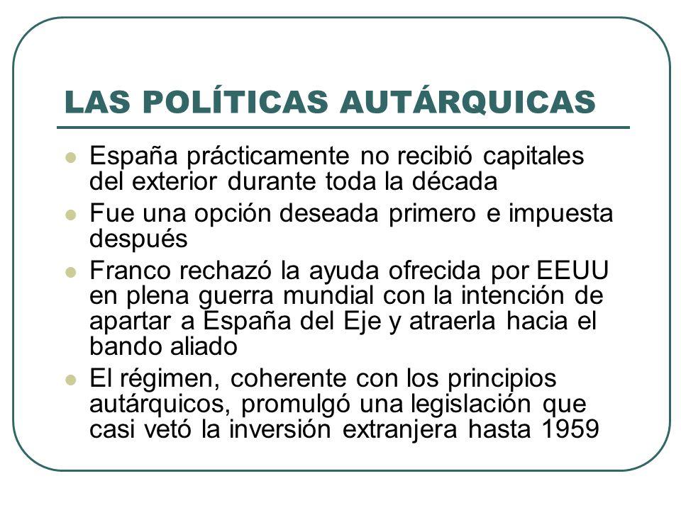 LAS POLÍTICAS AUTÁRQUICAS España prácticamente no recibió capitales del exterior durante toda la década Fue una opción deseada primero e impuesta después Franco rechazó la ayuda ofrecida por EEUU en plena guerra mundial con la intención de apartar a España del Eje y atraerla hacia el bando aliado El régimen, coherente con los principios autárquicos, promulgó una legislación que casi vetó la inversión extranjera hasta 1959