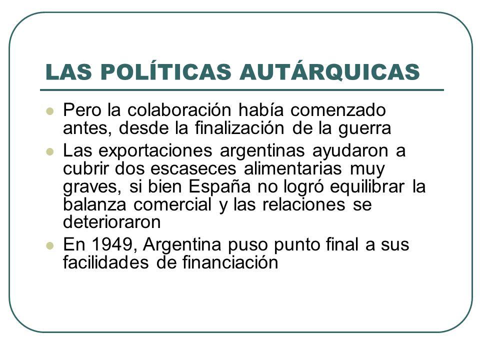 LAS POLÍTICAS AUTÁRQUICAS Pero la colaboración había comenzado antes, desde la finalización de la guerra Las exportaciones argentinas ayudaron a cubrir dos escaseces alimentarias muy graves, si bien España no logró equilibrar la balanza comercial y las relaciones se deterioraron En 1949, Argentina puso punto final a sus facilidades de financiación