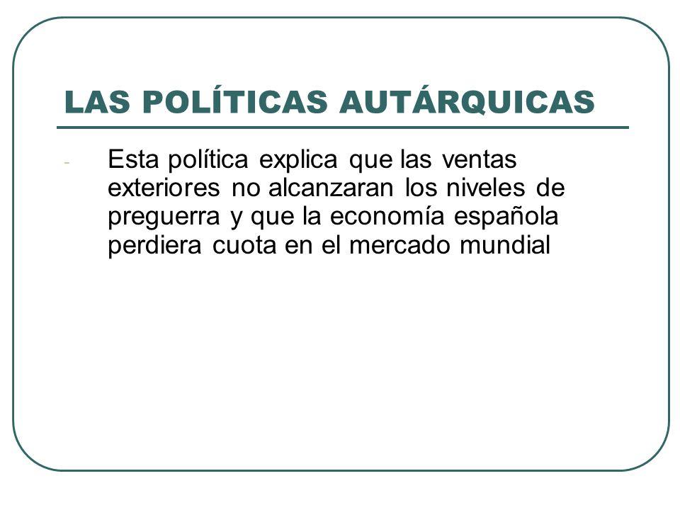 LAS POLÍTICAS AUTÁRQUICAS - Esta política explica que las ventas exteriores no alcanzaran los niveles de preguerra y que la economía española perdiera cuota en el mercado mundial