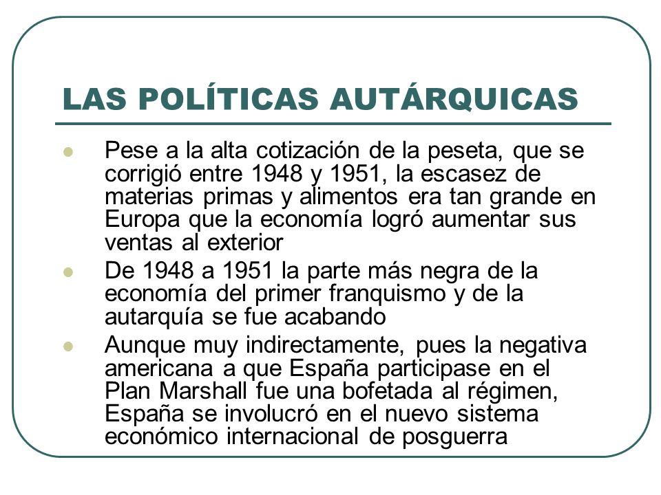LAS POLÍTICAS AUTÁRQUICAS Pese a la alta cotización de la peseta, que se corrigió entre 1948 y 1951, la escasez de materias primas y alimentos era tan grande en Europa que la economía logró aumentar sus ventas al exterior De 1948 a 1951 la parte más negra de la economía del primer franquismo y de la autarquía se fue acabando Aunque muy indirectamente, pues la negativa americana a que España participase en el Plan Marshall fue una bofetada al régimen, España se involucró en el nuevo sistema económico internacional de posguerra