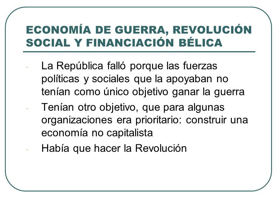 ECONOMÍA DE GUERRA, REVOLUCIÓN SOCIAL Y FINANCIACIÓN BÉLICA - La República falló porque las fuerzas políticas y sociales que la apoyaban no tenían como único objetivo ganar la guerra - Tenían otro objetivo, que para algunas organizaciones era prioritario: construir una economía no capitalista - Había que hacer la Revolución
