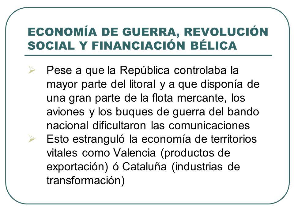 ECONOMÍA DE GUERRA, REVOLUCIÓN SOCIAL Y FINANCIACIÓN BÉLICA Pese a que la República controlaba la mayor parte del litoral y a que disponía de una gran parte de la flota mercante, los aviones y los buques de guerra del bando nacional dificultaron las comunicaciones Esto estranguló la economía de territorios vitales como Valencia (productos de exportación) ó Cataluña (industrias de transformación)