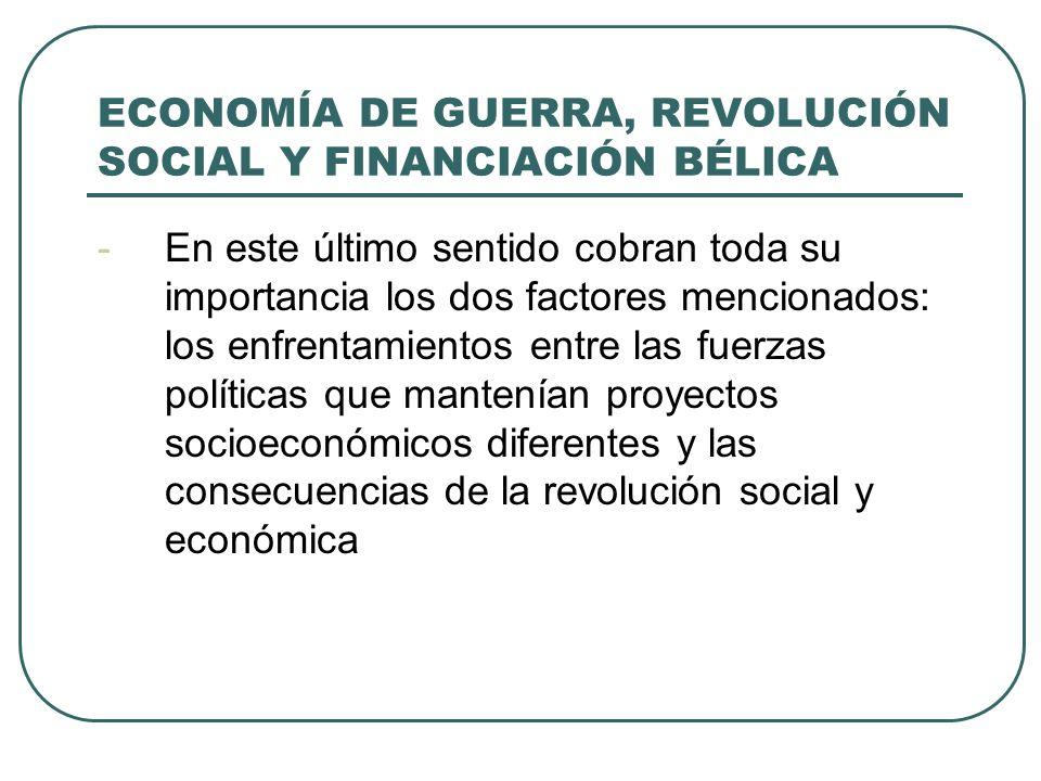 ECONOMÍA DE GUERRA, REVOLUCIÓN SOCIAL Y FINANCIACIÓN BÉLICA -En este último sentido cobran toda su importancia los dos factores mencionados: los enfrentamientos entre las fuerzas políticas que mantenían proyectos socioeconómicos diferentes y las consecuencias de la revolución social y económica