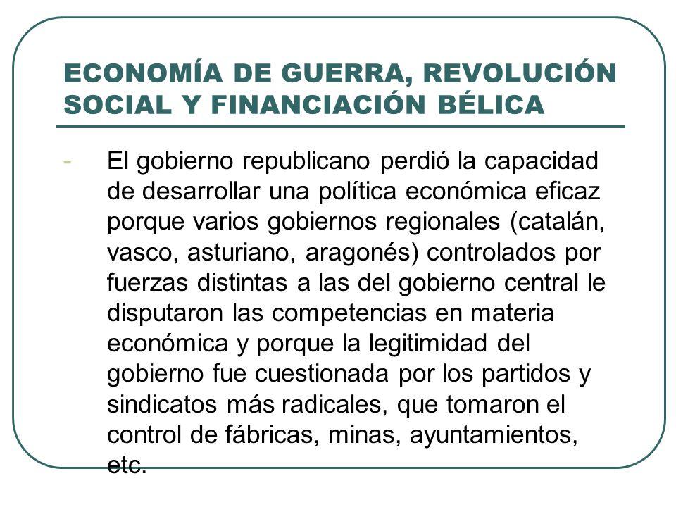 ECONOMÍA DE GUERRA, REVOLUCIÓN SOCIAL Y FINANCIACIÓN BÉLICA -El gobierno republicano perdió la capacidad de desarrollar una política económica eficaz porque varios gobiernos regionales (catalán, vasco, asturiano, aragonés) controlados por fuerzas distintas a las del gobierno central le disputaron las competencias en materia económica y porque la legitimidad del gobierno fue cuestionada por los partidos y sindicatos más radicales, que tomaron el control de fábricas, minas, ayuntamientos, etc.