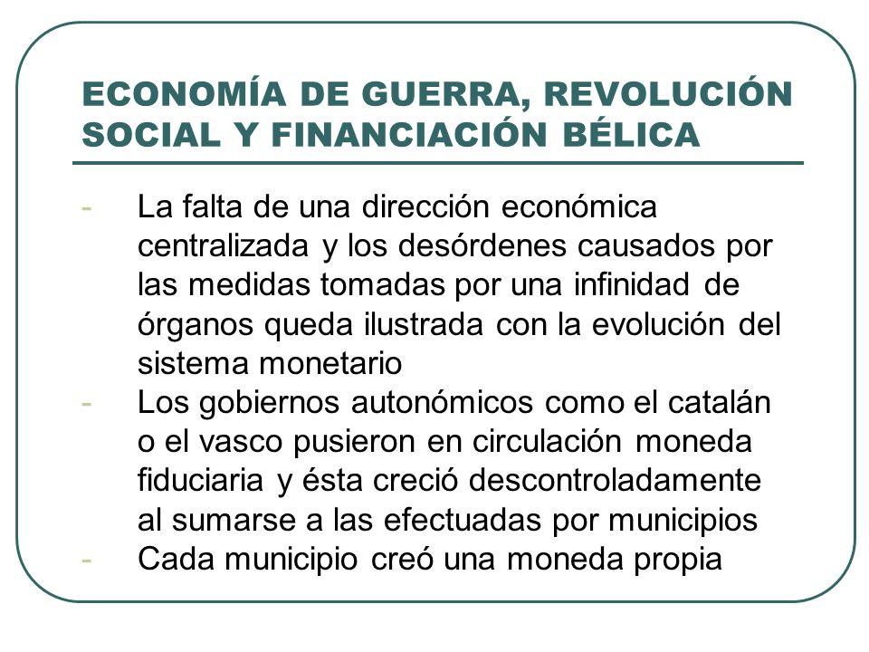 ECONOMÍA DE GUERRA, REVOLUCIÓN SOCIAL Y FINANCIACIÓN BÉLICA -La falta de una dirección económica centralizada y los desórdenes causados por las medidas tomadas por una infinidad de órganos queda ilustrada con la evolución del sistema monetario -Los gobiernos autonómicos como el catalán o el vasco pusieron en circulación moneda fiduciaria y ésta creció descontroladamente al sumarse a las efectuadas por municipios -Cada municipio creó una moneda propia