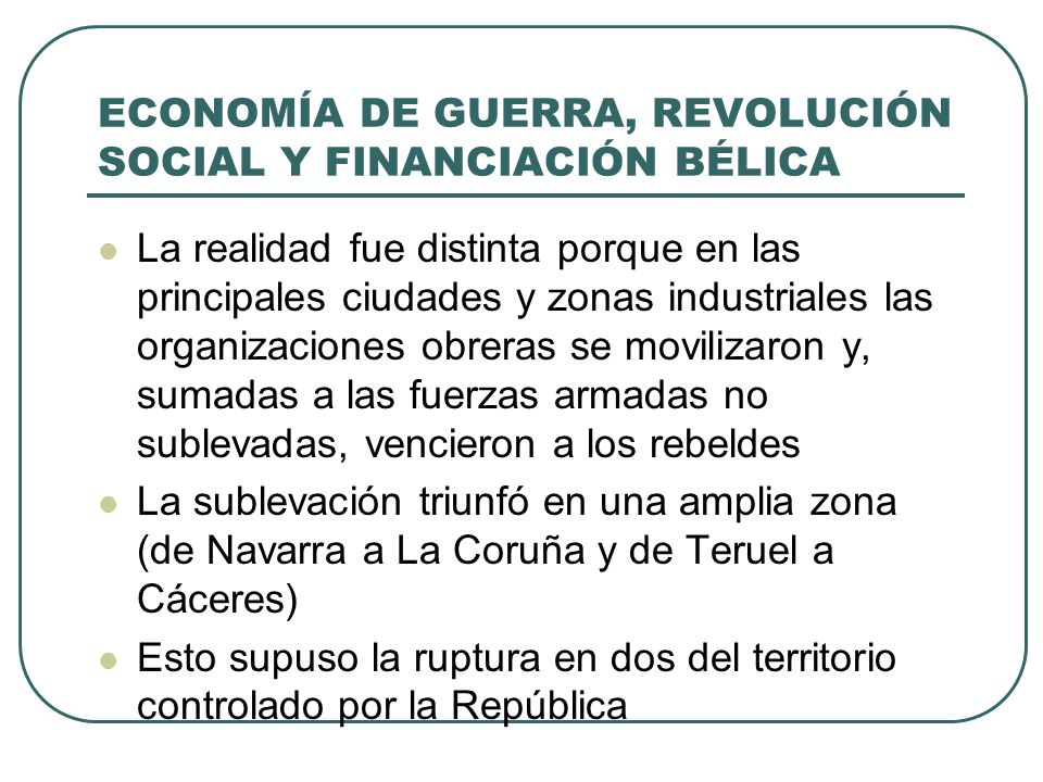 ECONOMÍA DE GUERRA, REVOLUCIÓN SOCIAL Y FINANCIACIÓN BÉLICA c) Las tropas de Franco controlaron las principales regiones agrícolas, por lo que el problema de alimentar a la población y a las tropas estaba resuelto d) Apoyo de los empresarios y directivos del país, que fortalecieron la economía de guerra del bando nacional: La industria floreció en lugares donde hasta entonces no había arraigado Las áreas de las que se fueron apoderando las tropas de Franco se relanzaron industrialmente