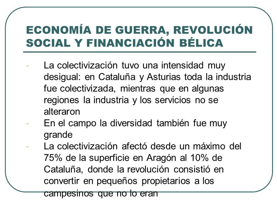 ECONOMÍA DE GUERRA, REVOLUCIÓN SOCIAL Y FINANCIACIÓN BÉLICA -La colectivización tuvo una intensidad muy desigual: en Cataluña y Asturias toda la industria fue colectivizada, mientras que en algunas regiones la industria y los servicios no se alteraron -En el campo la diversidad también fue muy grande -La colectivización afectó desde un máximo del 75% de la superficie en Aragón al 10% de Cataluña, donde la revolución consistió en convertir en pequeños propietarios a los campesinos que no lo eran
