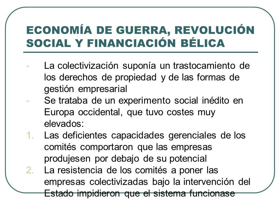ECONOMÍA DE GUERRA, REVOLUCIÓN SOCIAL Y FINANCIACIÓN BÉLICA -La colectivización suponía un trastocamiento de los derechos de propiedad y de las formas de gestión empresarial -Se trataba de un experimento social inédito en Europa occidental, que tuvo costes muy elevados: 1.Las deficientes capacidades gerenciales de los comités comportaron que las empresas produjesen por debajo de su potencial 2.La resistencia de los comités a poner las empresas colectivizadas bajo la intervención del Estado impidieron que el sistema funcionase