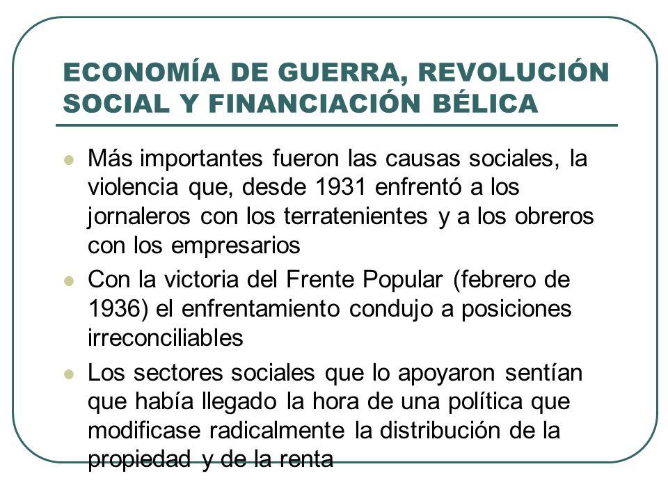 ECONOMÍA DE GUERRA, REVOLUCIÓN SOCIAL Y FINANCIACIÓN BÉLICA Más importantes fueron las causas sociales, la violencia que, desde 1931 enfrentó a los jornaleros con los terratenientes y a los obreros con los empresarios Con la victoria del Frente Popular (febrero de 1936) el enfrentamiento condujo a posiciones irreconciliables Los sectores sociales que lo apoyaron sentían que había llegado la hora de una política que modificase radicalmente la distribución de la propiedad y de la renta