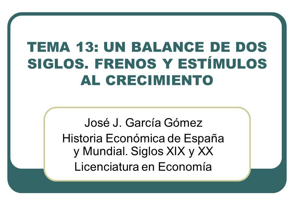 TEMA 13: UN BALANCE DE DOS SIGLOS. FRENOS Y ESTÍMULOS AL CRECIMIENTO José J. García Gómez Historia Económica de España y Mundial. Siglos XIX y XX Lice